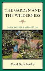 The Garden and the Wilderness : Church and State in America to 1789 - David Dean Bowlby