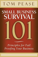 Small Business Survival 101 : Principles for Fail Proofing Your Business - Tom Pease