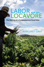 Labor and the Locavore : The Making of a Comprehensive Food Ethic - Margaret Gray