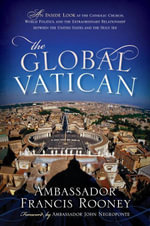 The Global Vatican : An Inside Look at the Catholic Church, World Politics, and the Extraordinary Relationship between the United States and the Holy S - Francis Rooney