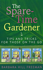 The Spare-Time Gardener : Tips and Tricks for Those on the Go - Barbara Hill Freeman