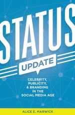 Status Update : Celebrity, Publicity, and Branding in the Social Media Age - Alice E. Marwick