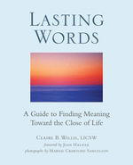 Lasting Words : A Guide to Finding Meaning Toward the Close of Life - LICSW, Claire Willis