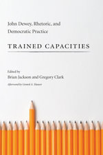 Trained Capacities : John Dewey, Rhetoric, and Democratic Practice