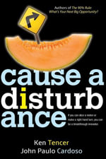Cause a Disturbance : If You Can Slice a Melon or Make a Right-Hand Turn, You Can Be a Breakthrough Innovator - Ken Tencer