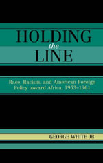 Holding the Line : Race, Racism, and American Foreign Policy Toward Africa, 1953-1961 - George, Jr. White