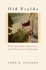 Old Fields : Photography, Glamour, and Fantasy Landscape - John R. Stilgoe