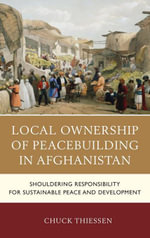 Local Ownership of Peacebuilding in Afghanistan : Shouldering Responsibility for Sustainable Peace and Development - Chuck Thiessen