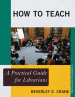 How to Teach : A Practical Guide for Librarians - Beverley E. Crane