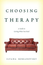 Choosing Therapy : A Guide to Getting What You Need - Ilyana Romanovsky