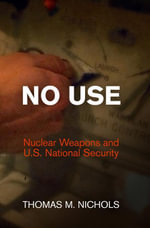 No Use : Nuclear Weapons and U.S. National Security - Thomas M. Nichols