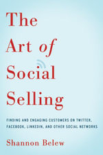 The Art of Social Selling : Finding and Engaging Customers on Twitter, Facebook, LinkedIn, and Other Social Networks - Shannon Belew