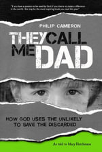 They Call Me Dad : How God Uses the Unlikely to Save the Discarded - Philip Cameron