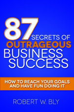 87 Secrets of Outrageous Business Success : How to Reach Your Goals and Have Fun Doing It - Robert W. Bly