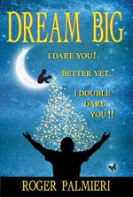 Dream Big I Dare You : Better Yet I Double Dare You - Roger Palmieri