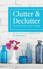 Clutter and Declutter : The Everyday Guide on How to Declutter: Your Home, Life, Finances and Marriage Revealed - Anna Gracey