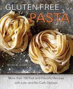 Gluten-Free Pasta : More than 100 Fast and Flavorful Recipes with Low- and No-Carb Options - Robin