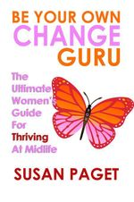 Be Your Own Change Guru : The Ultimate Women's Guide for Thriving at Midlife - Susan Paget
