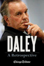 Daley : A Retrospective: A Historical Exploration of Former Chicago Mayor Richard M. Daley - Chicago Tribune Staff