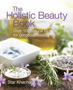 The Holistic Beauty Book : With Over 100 Natural Recipes for Gorgeous, Healthy Skin - Star