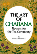 The Art of Chabana : Flowers for the Tea Ceremony - Henry