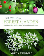 Creating a Forest Garden : Working with Nature to Grow Edible Crops - Martin Crawford