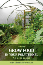 How to Grow Food in Your Polytunnel : All year round - Mark Gatter