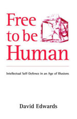 Free to be Human : Intellectual Self-defence in an Age of Illusions - David