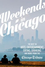 Weekends in Chicago : The Best in Arts, Entertainment, Eating, Drinking and More from the Chicago Tribune - Chicago Tribune Staff