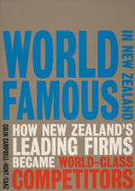 World Famous in New Zealand : How New Zealand's Leading Firms Became World Class Competitors - Colin Campbell Hunt