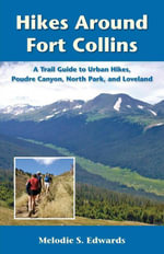 Hikes Around Fort Collins : A Trail Guide to Urban Hikes, Poudre Canyon, North Park, and Loveland - Melodie S. Edwards