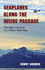 Seaplanes along the Inside Passage : The Highs and Lows of a Modern Bush Pilot - Gerry Bruder