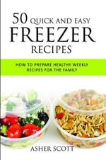 50 Quick And Easy Freezer Recipes : How To Prepare Healthy Weekly Recipes For The Family - Scott Asher