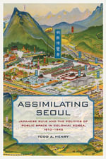 Assimilating Seoul : Japanese Rule and the Politics of Public Space in Colonial Korea, 1910-1945 - Todd A. Henry