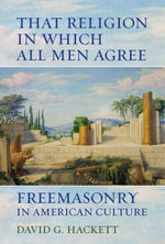 That Religion in Which All Men Agree : Freemasonry in American Culture - David G. Hackett