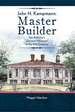 John H. Kampmann, Master Builder : San Antonio's German Influence in the 19th Century - Maggie Valentine