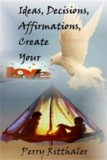 Ideas, Decisions, Affirmations, Create Your Love - Perry Ritthaler