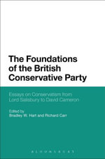 The Foundations of the British Conservative Party : Essays on Conservatism from Lord Salisbury to David Cameron