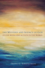 The Mystery and Agency of God : Divine Being and Action in the World - Frank G. Kirkpatrick