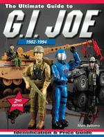 The Ultimate Guide to G.I. Joe 1982-1994 : Identification and Price Guide - Mark Bellomo