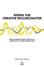 Riding the Creative Rollercoaster : How Leaders Evoke Creativity, Productivity and Innovation - Nick Udall