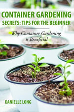 Container Gardening Secrets : Tips for the Beginner: Why Container Gardening is Beneficial - Danielle Long