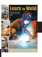 Learn to Weld : Beginning MIG Welding and Metal Fabrication Basics - Includes techniques you can use for home and automotive repair, metal fabrication - Stephen Blake Christena