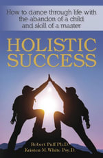 Holistic Success : How to Dance Through Life With the Abandon of a Child and the Skill of a Master - Robert, Dr. Puff