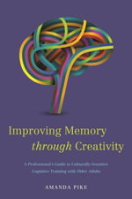 Improving Memory through Creativity : A Professional's Guide to Culturally-Sensitive Cognitive Training with Older Adults - Amanda Pike