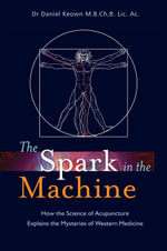 The Spark in the Machine : How the Science of Acupuncture Explains the Mysteries of Western Medicine - Daniel Keown