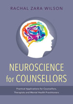 Neuroscience for Counsellors : Practical Applications for Counsellors, Therapists and Mental Health Practitioners - Rachal Zara Wilson
