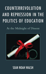Counterrevolution and Repression in the Politics of Education : At the Midnight of Dissent - Sean Noah Walsh