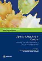 Light Manufacturing in Vietnam : Creating Jobs and Prosperity in a Middle-Income Economy - Hinh T. Dinh