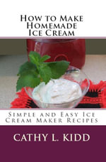 How to Make Homemade Ice Cream : Simple and Easy Ice Cream Maker Recipes - Cathy Kidd